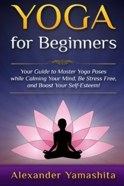 Yoga For Beginners - Your Guide to Master Yoga Poses while calming your mind, be stress free, and boost your self-esteem!